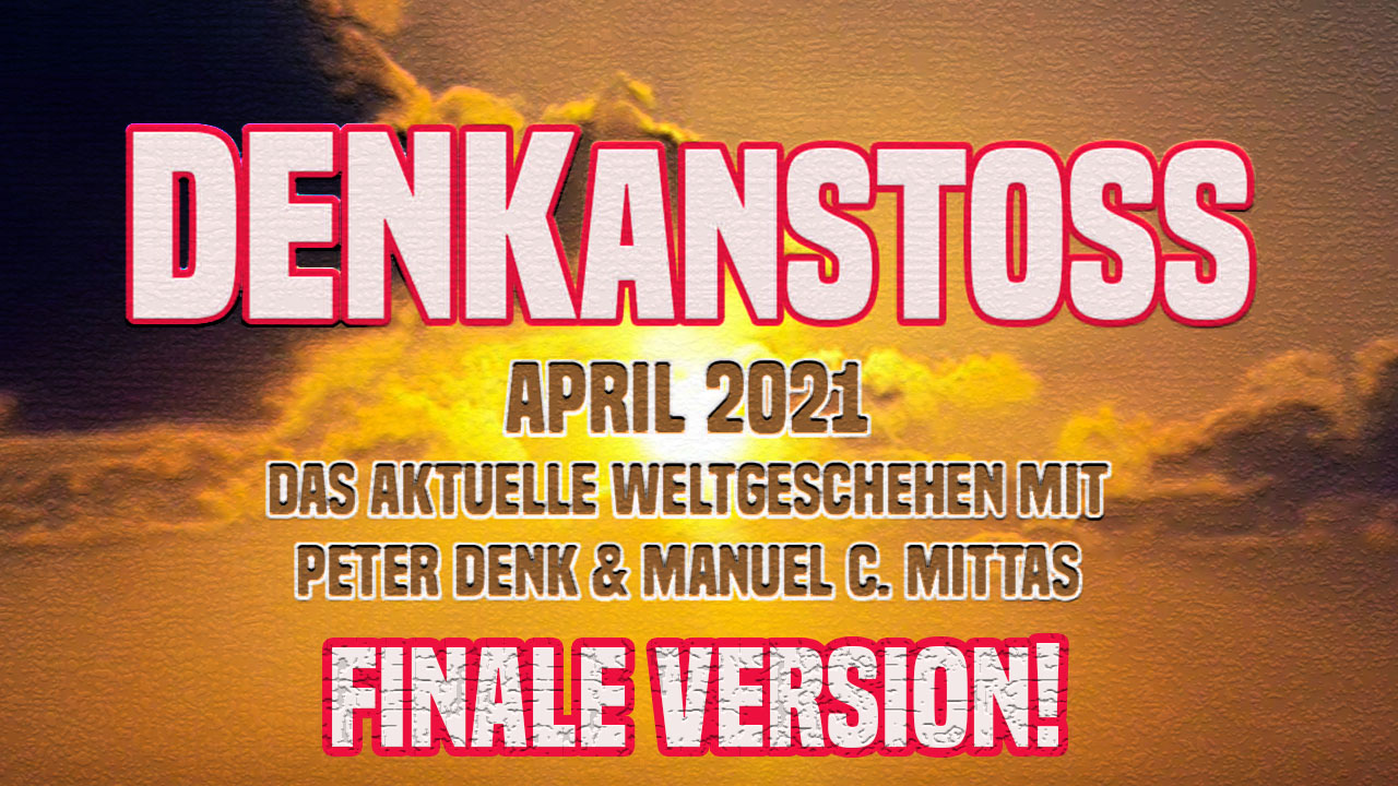 DENKanstoss + Das aktuelle Weltgeschehen + April 2021 mit Peter Denk & Manuel Mittas / FINALVERSION